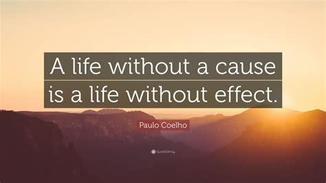 """Paulo Coelho Quote: """"A life without a cause is a life"""